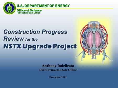 Anthony Indelicato DOE-Princeton Site Office December 2012 Construction Progress Review for the NSTX Upgrade Project Construction Progress Review for the.