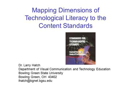 Mapping Dimensions of Technological Literacy to the Content Standards Dr. Larry Hatch Department of Visual Communication and Technology Education Bowling.