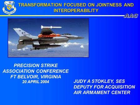 TRANSFORMATION FOCUSED ON JOINTNESS AND INTEROPERABILITY JUDY A STOKLEY, SES DEPUTY FOR ACQUISITION AIR ARMAMENT CENTER PRECISION STRIKE ASSOCIATION CONFERENCE.