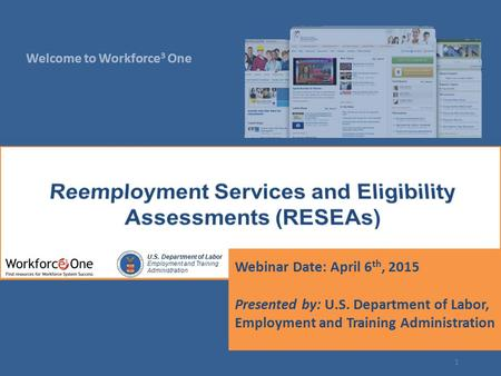Welcome to Workforce 3 One U.S. Department of Labor Employment and Training Administration Webinar Date: April 6 th, 2015 Presented by: U.S. Department.