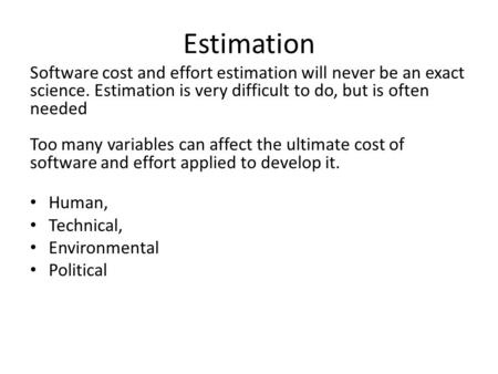 Software cost and effort estimation will never be an exact science. Estimation is very difficult to do, but is often needed Too many variables can affect.