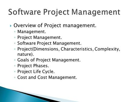  Overview of Project management. ◦ Management. ◦ Project Management. ◦ Software Project Management. ◦ Project(Dimensions, Characteristics, Complexity,