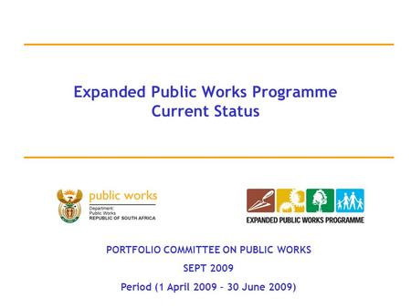 Expanded Public Works Programme Current Status PORTFOLIO COMMITTEE ON PUBLIC WORKS SEPT 2009 Period (1 April 2009 – 30 June 2009)