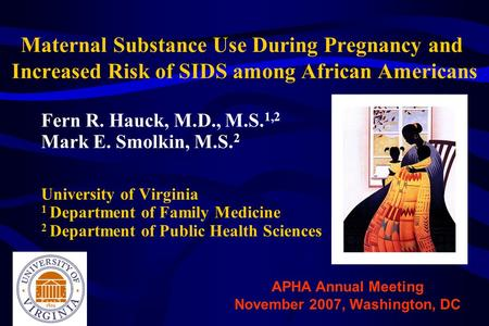 Maternal Substance Use During Pregnancy and Increased Risk of SIDS among African Americans Fern R. Hauck, M.D., M.S. 1,2 Mark E. Smolkin, M.S. 2 University.
