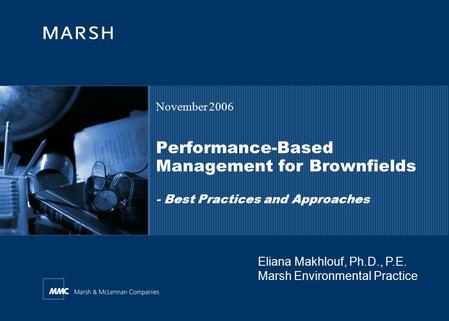 Performance-Based Management for Brownfields - Best Practices and Approaches November 2006 Eliana Makhlouf, Ph.D., P.E. Marsh Environmental Practice.