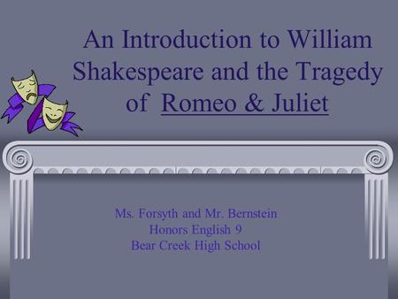 An Introduction to William Shakespeare and the Tragedy of Romeo & Juliet Ms. Forsyth and Mr. Bernstein Honors English 9 Bear Creek High School.