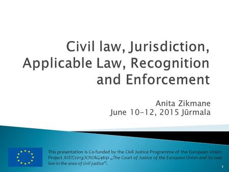 Anita Zikmane June 10-12, 2015 Jūrmala 1 This presentation is Co-funded by the Civil Justice Programme of the European Union Project JUST/2013/JCIV/AG/4691.