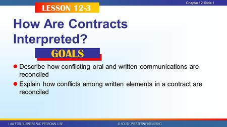 LAW FOR BUSINESS AND PERSONAL USE © SOUTH-WESTERN PUBLISHING Chapter 12Slide 1 How Are Contracts Interpreted? Describe how conflicting oral and written.