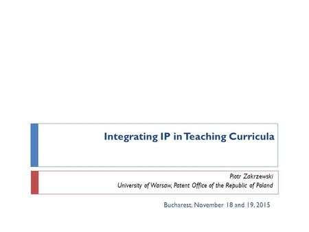 Integrating IP in Teaching Curricula Piotr Zakrzewski University of Warsaw, Patent Office of the Republic of Poland Bucharest, November 18 and 19, 2015.