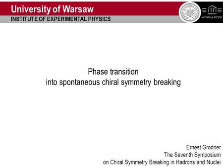Chiral Symmetry Symposium Beijing 2013 Uniwersytet Warszawski Phase transition into spontaneous chiral symmetry breaking Ernest Grodner The Seventh Symposium.