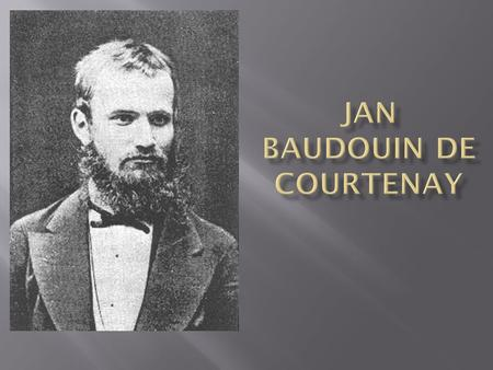  Jan Niecislaw Baudouin de Courtenay (March 13, 1845 - November 3, 1929) was a Polish linguist and Slavist, best known for his theory of the phoneme.