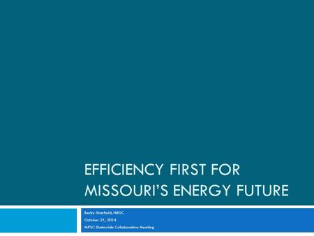 EFFICIENCY FIRST FOR MISSOURI'S ENERGY FUTURE Becky Stanfield, NRDC October 21, 2014 MPSC Statewide Collaborative Meeting.