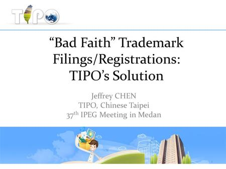 """Bad Faith"" Trademark Filings/Registrations: TIPO's Solution Jeffrey CHEN TIPO, Chinese Taipei 37 th IPEG Meeting in Medan 1."