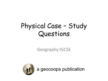 Physical Case – Study Questions Geography IGCSE. Level Marking.