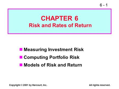 6 - 1 Copyright © 2001 by Harcourt, Inc.All rights reserved. CHAPTER 6 Risk and Rates of Return Measuring Investment Risk Computing Portfolio Risk Models.