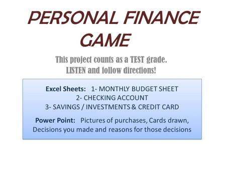 PERSONAL FINANCE GAME This project counts as a TEST grade. LISTEN and follow directions! Excel Sheets: 1- MONTHLY BUDGET SHEET 2- CHECKING ACCOUNT 3- SAVINGS.