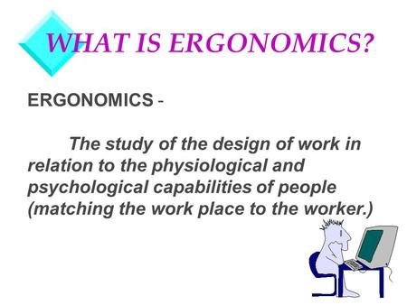 WHAT IS ERGONOMICS? ERGONOMICS - The study of the design of work in relation to the physiological and psychological capabilities of people (matching the.