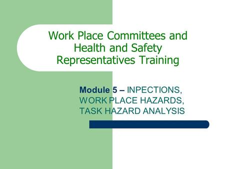 Work Place Committees and Health and Safety Representatives Training Module 5 – INPECTIONS, WORK PLACE HAZARDS, TASK HAZARD ANALYSIS.