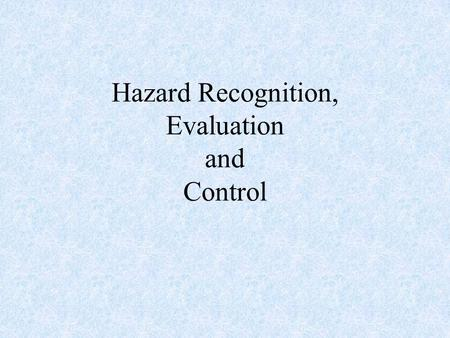 Hazard Recognition, Evaluation and Control. What is a hazard? A hazard is a condition, substance, behavior or practice with the potential to cause loss.