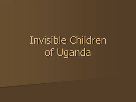 Invisible Children of Uganda. Lord's Resistance Army Minors make up almost 90% of LRA's army (as young as eight years old) Minors make up almost 90% of.
