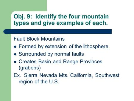 Obj. 9: Identify the four mountain types and give examples of each. Fault Block Mountains Formed by extension of the lithosphere Surrounded by normal faults.