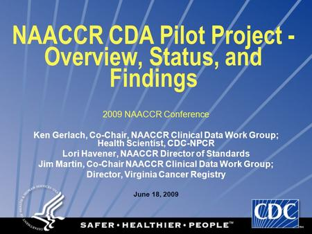 NAACCR CDA Pilot Project - Overview, Status, and Findings 2009 NAACCR Conference Ken Gerlach, Co-Chair, NAACCR Clinical Data Work Group; Health Scientist,