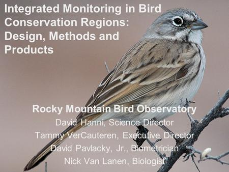 Conserving Birds & Their Habitats Integrated Monitoring in Bird Conservation Regions: Design, Methods and Products Rocky Mountain Bird Observatory David.