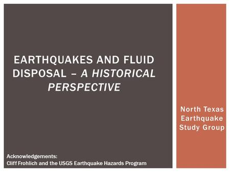 North Texas Earthquake Study Group EARTHQUAKES AND FLUID DISPOSAL – A HISTORICAL PERSPECTIVE Acknowledgements: Cliff Frohlich and the USGS Earthquake Hazards.