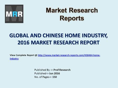GLOBAL AND CHINESE HOME INDUSTRY, 2016 MARKET RESEARCH REPORT Published By -> Prof Research Published-> Jun 2016 No. of Pages-> 150 View Complete Report.