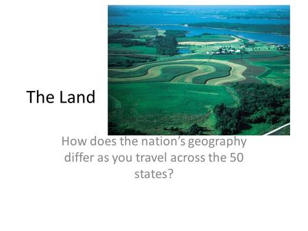 The Land How does the nation's geography differ as you travel across the 50 states?