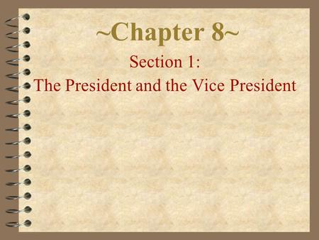 ~Chapter 8~ Section 1: The President and the Vice President.