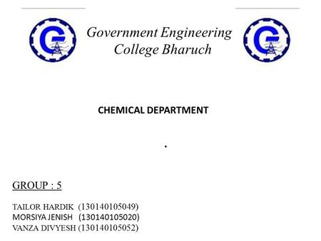 . Government Engineering College Bharuch GROUP : 5 TAILOR HARDIK ( 130140105049) MORSIYA JENISH (130140105020) VANZA DIVYESH ( 130140105052) CHEMICAL DEPARTMENT.