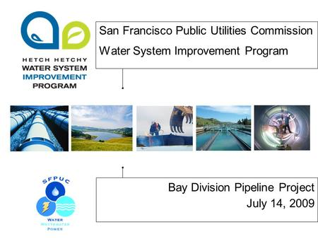 San Francisco Public Utilities Commission Water System Improvement Program Bay Division Pipeline Project July 14, 2009.