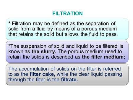 FILTRATION * Filtration may be defined as the separation of solid from a fluid by means of a porous medium that retains the solid but allows the fluid.