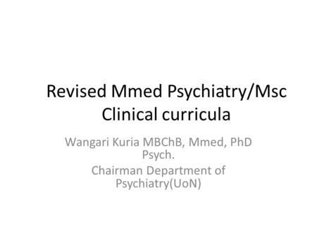 Revised Mmed Psychiatry/Msc Clinical curricula Wangari Kuria MBChB, Mmed, PhD Psych. Chairman Department of Psychiatry(UoN)