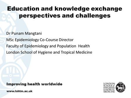 Education and knowledge exchange perspectives and challenges Dr Punam Mangtani MSc Epidemiology Co-Course Director Faculty of Epidemiology and Population.