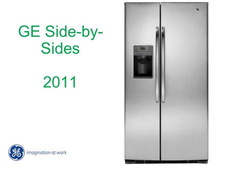 GE Side-by- Sides 2011. 2 GE Side-by-sides 2011 6/28/2016 2 GE Side-by-sides 2011 6/28/2016 The bright side of refrigeration Focus on these 3 things: