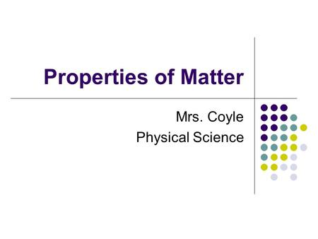 Properties of Matter Mrs. Coyle Physical Science.