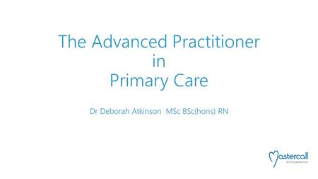 The Advanced Practitioner in Primary Care Dr Deborah Atkinson MSc BSc(hons) RN.
