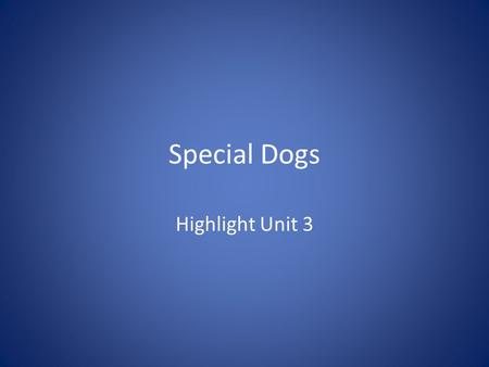 Special Dogs Highlight Unit 3. Police Dogs Police dogs are trained to help the police. Some dogs use their sense of smell to find bombs and drugs. Other.