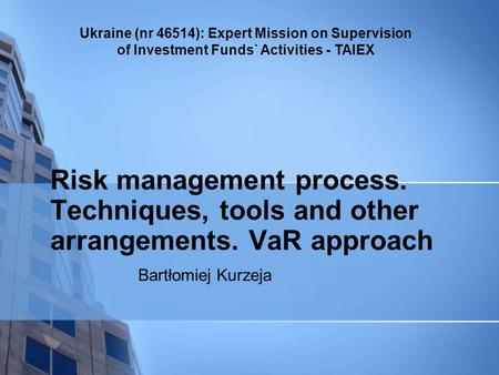 Ukraine (nr 46514): Expert Mission on Supervision of Investment Funds` Activities - TAIEX Bartłomiej Kurzeja Risk management process. Techniques, tools.