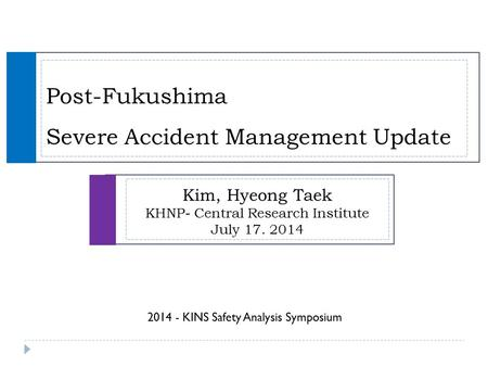 Post-Fukushima Severe Accident Management Update Kim, Hyeong Taek KHNP- Central Research Institute July 17. 2014 2014 - KINS Safety Analysis Symposium.