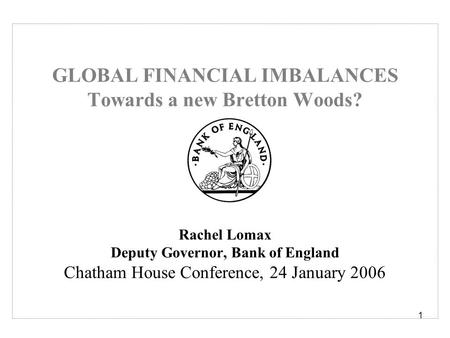 1 GLOBAL FINANCIAL IMBALANCES Towards a new Bretton Woods? Rachel Lomax Deputy Governor, Bank of England Chatham House Conference, 24 January 2006.