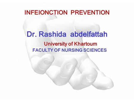 INFEIONCTION PREVENTION Dr. Rashida abdelfattah University of Khartoum FACULTY OF NURSING SCIENCES.