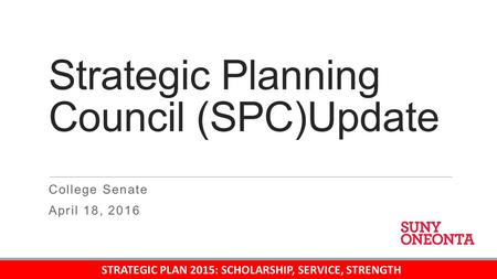 Strategic Planning Council (SPC)Update College Senate April 18, 2016 STRATEGIC PLAN 2015: SCHOLARSHIP, SERVICE, STRENGTH.