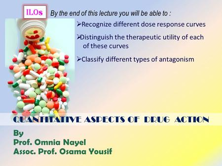 QUANTITATIVE ASPECTS OF DRUG ACTION ilo s By the end of this lecture you will be able to :  Recognize different dose response curves  Classify different.