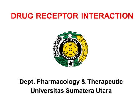 DRUG RECEPTOR INTERACTION Dept. Pharmacology & Therapeutic Universitas Sumatera Utara.