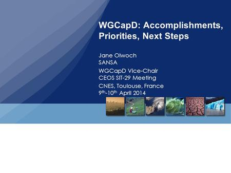 WGCapD: Accomplishments, Priorities, Next Steps Jane Olwoch SANSA WGCapD Vice-Chair CEOS SIT-29 Meeting CNES, Toulouse, France 9 th -10 th April 2014.