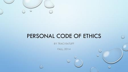 PERSONAL CODE OF ETHICS BY TRACI RATLIFF FALL, 2014.