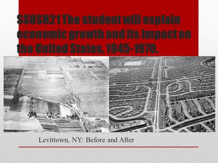 SSUSH21 The student will explain economic growth and its impact on the United States, 1945-1970. Levittown, NY: Before and After.
